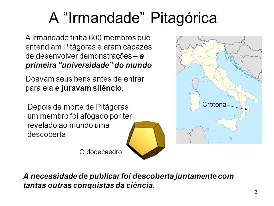 6 A Irmandade Pitagórica Crotona A irmandade tinha 600 membros que entendiam Pitágoras e eram capazes de desenvolver demonstrações – a primeira universidade do mundo Doavam seus bens antes de entrar para ela e juravam silêncio.