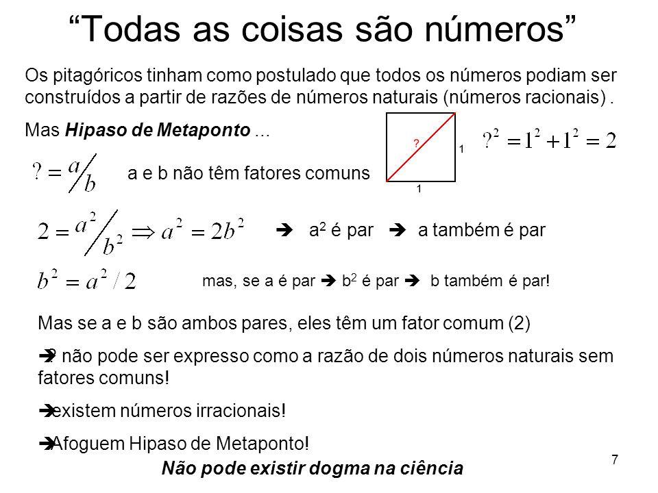 7 Todas as coisas são números Os pitagóricos tinham como postulado que todos os números podiam ser construídos a partir de razões de números naturais (números racionais).
