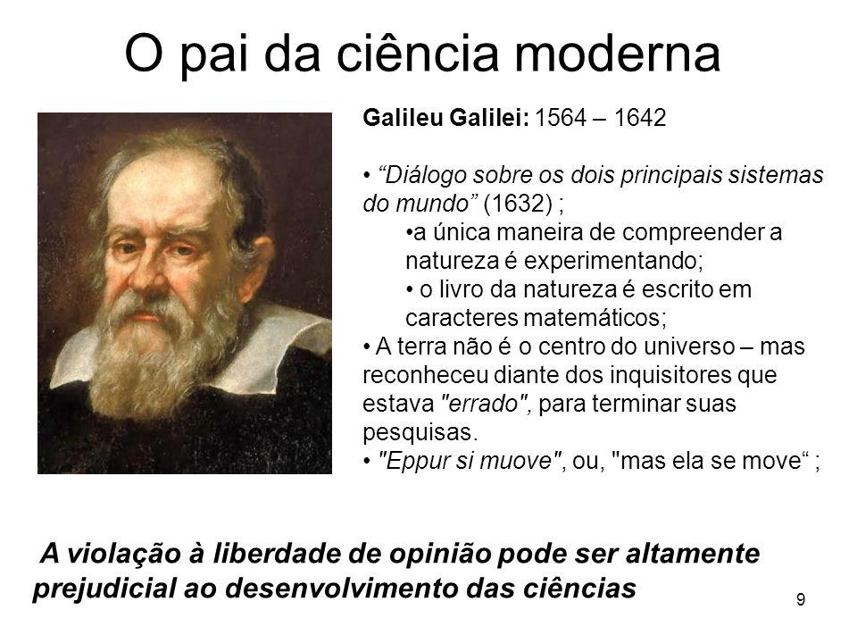 O pai da ciência moderna 9 Galileu Galilei: 1564 – 1642 Diálogo sobre os dois principais sistemas do mundo (1632) ; a única maneira de compreender a natureza é experimentando; o livro da natureza é escrito em caracteres matemáticos; A terra não é o centro do universo – mas reconheceu diante dos inquisitores que estava errado , para terminar suas pesquisas.
