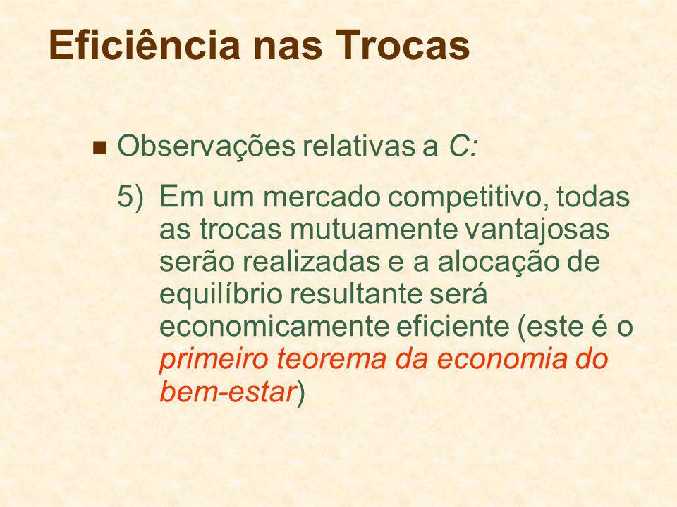 Eficiência nas Trocas Observações relativas a C: 5)Em um mercado competitivo, todas as trocas mutuamente vantajosas serão realizadas e a alocação de equilíbrio resultante será economicamente eficiente (este é o primeiro teorema da economia do bem-estar)