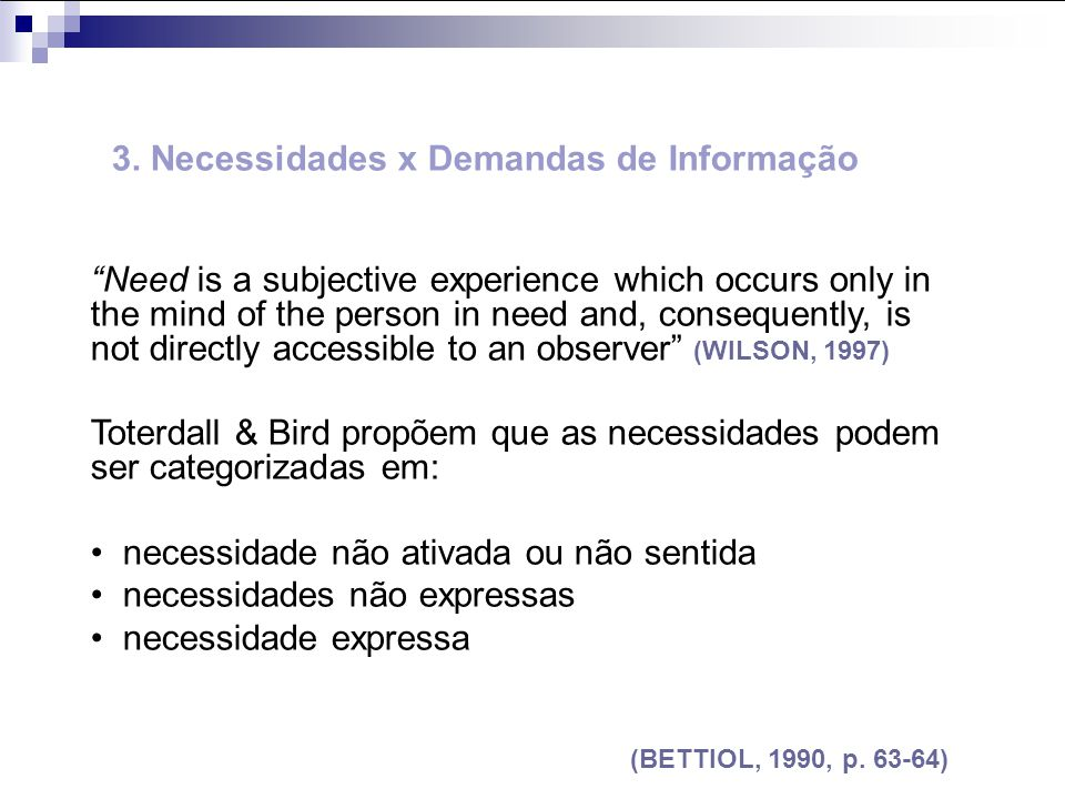3. Necessidades x Demandas de Informação Need is a subjective experience which occurs only in the mind of the person in need and, consequently, is not