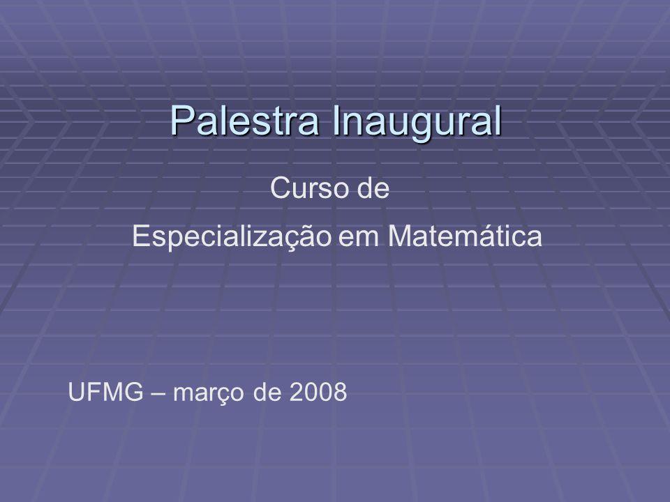 Palestra Inaugural Especialização em Matemática UFMG – março de 2008 Curso de
