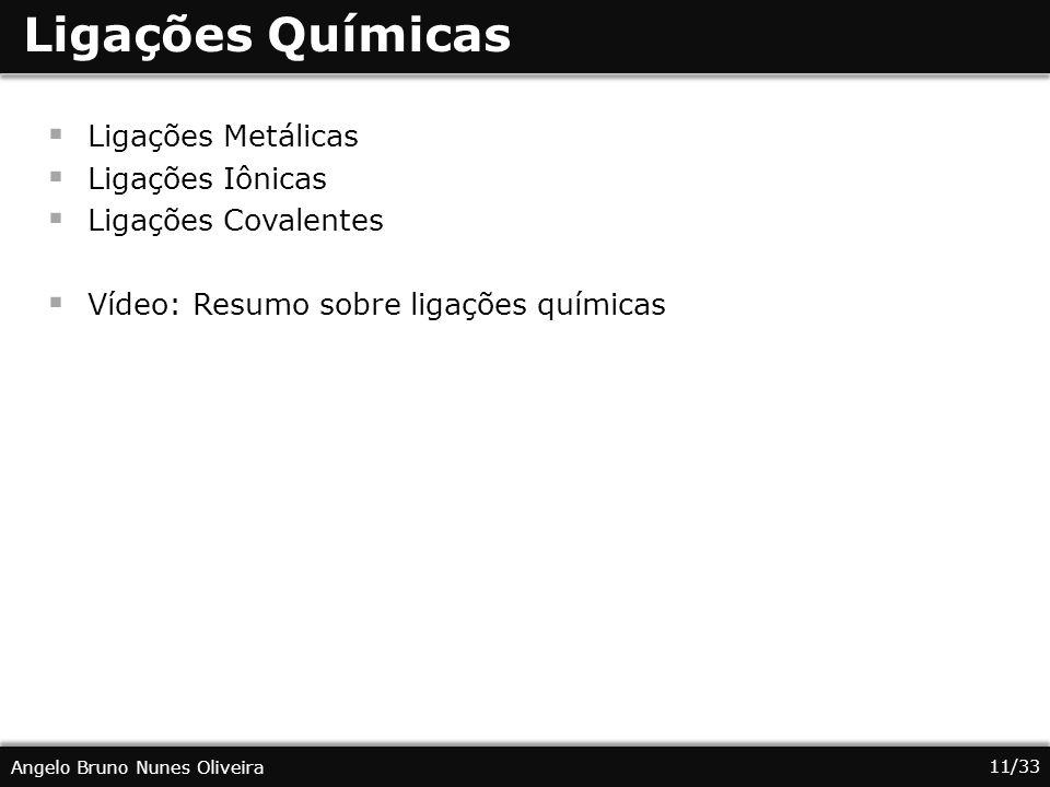 11/33 Angelo Bruno Nunes Oliveira Ligações Químicas Ligações Metálicas Ligações Iônicas Ligações Covalentes Vídeo: Resumo sobre ligações químicas