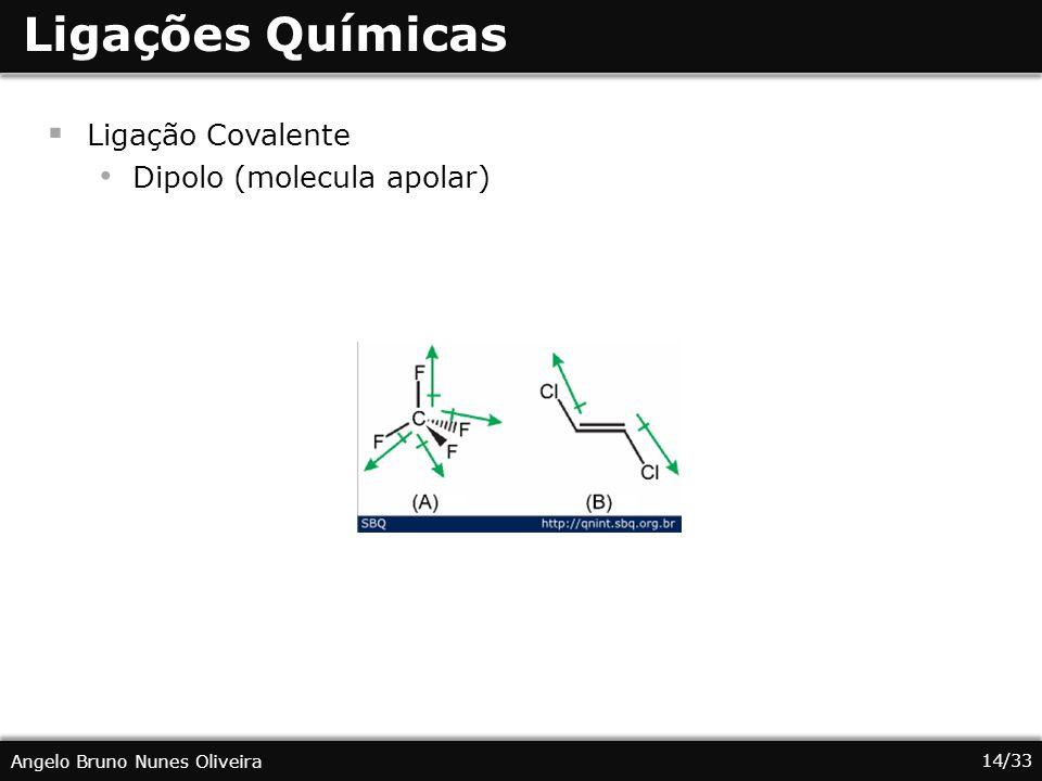 14/33 Angelo Bruno Nunes Oliveira Ligações Químicas Ligação Covalente Dipolo (molecula apolar)