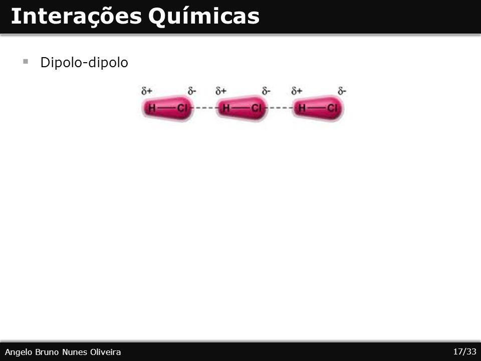 17/33 Angelo Bruno Nunes Oliveira Interações Químicas Dipolo-dipolo