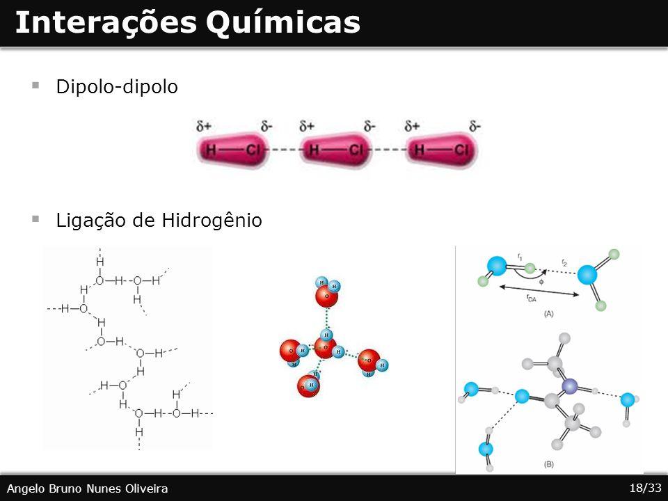 18/33 Angelo Bruno Nunes Oliveira Interações Químicas Dipolo-dipolo Ligação de Hidrogênio