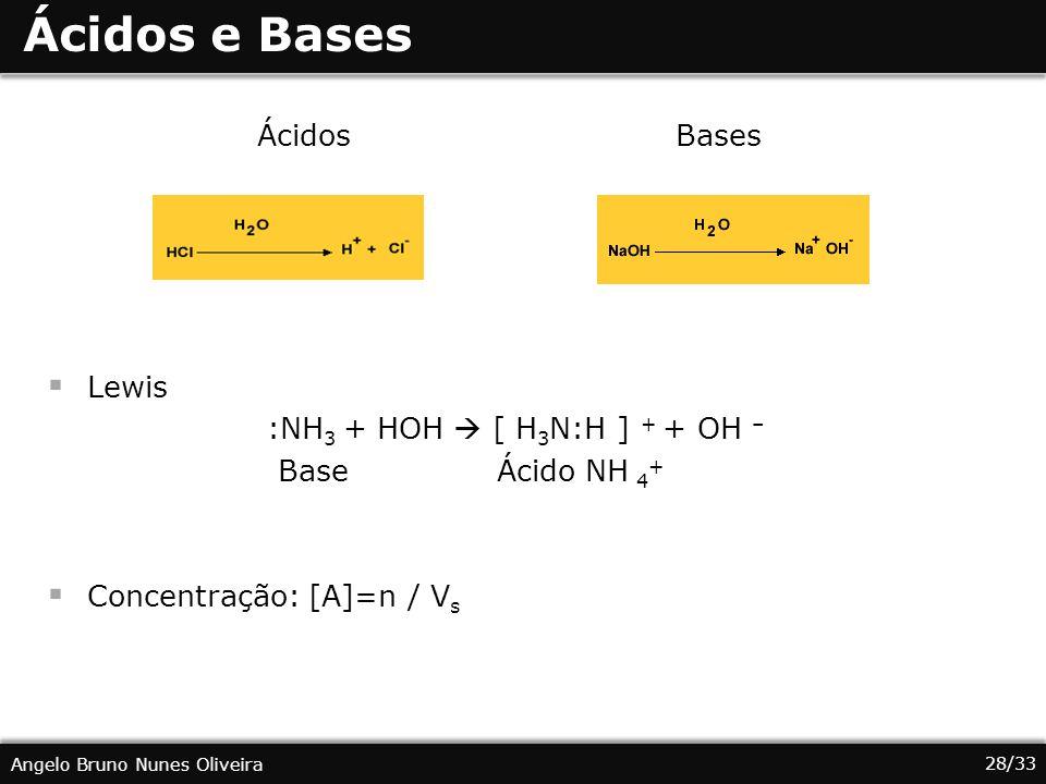 28/33 Angelo Bruno Nunes Oliveira Ácidos e Bases ÁcidosBases Lewis :NH 3 + HOH [ H 3 N:H ] + + OH – Base Ácido NH 4 + Concentração: [A]=n / V s