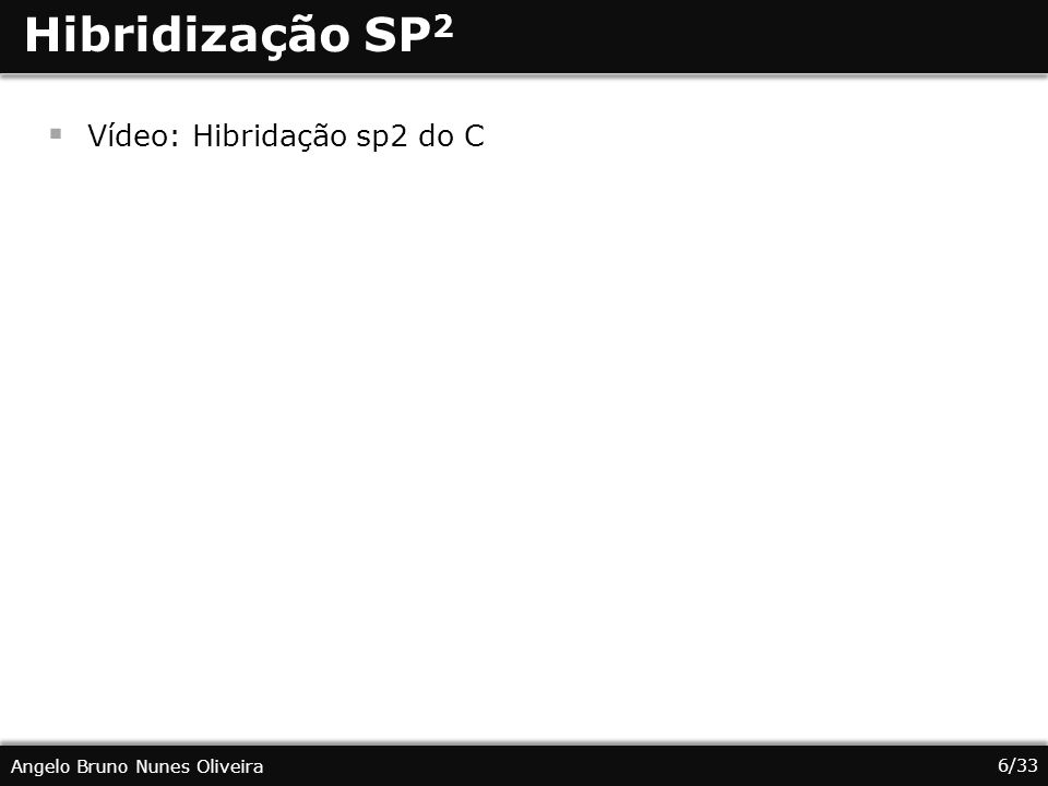 6/33 Angelo Bruno Nunes Oliveira Hibridização SP 2 Vídeo: Hibridação sp2 do C