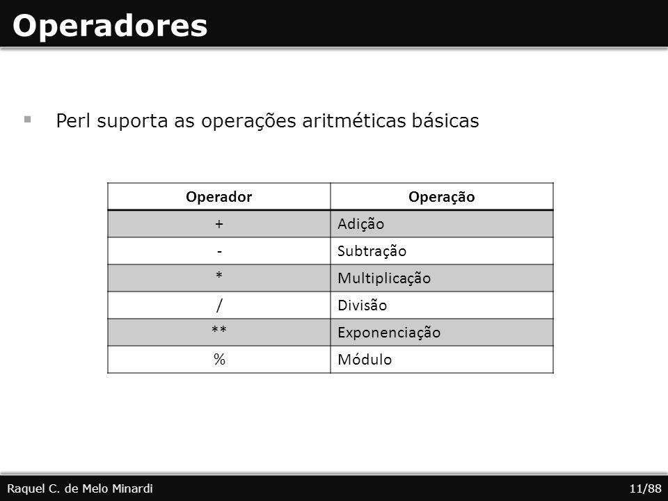 Operadores Perl suporta as operações aritméticas básicas Raquel C. de Melo Minardi11/88 OperadorOperação +Adição -Subtração *Multiplicação /Divisão **