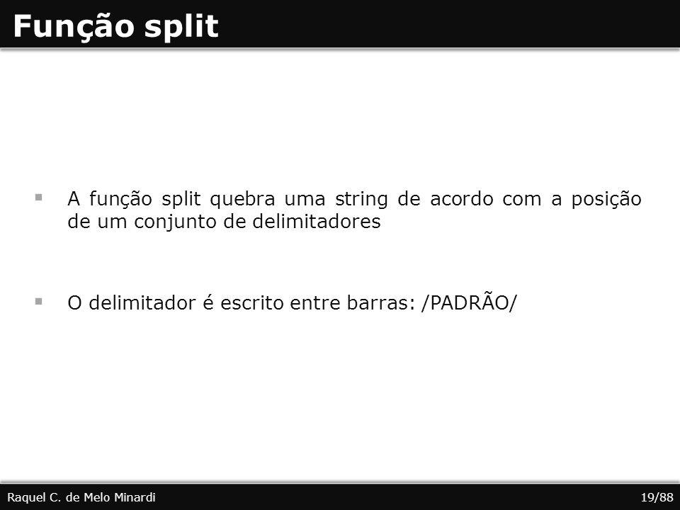 Função split A função split quebra uma string de acordo com a posição de um conjunto de delimitadores O delimitador é escrito entre barras: /PADRÃO/ Raquel C.