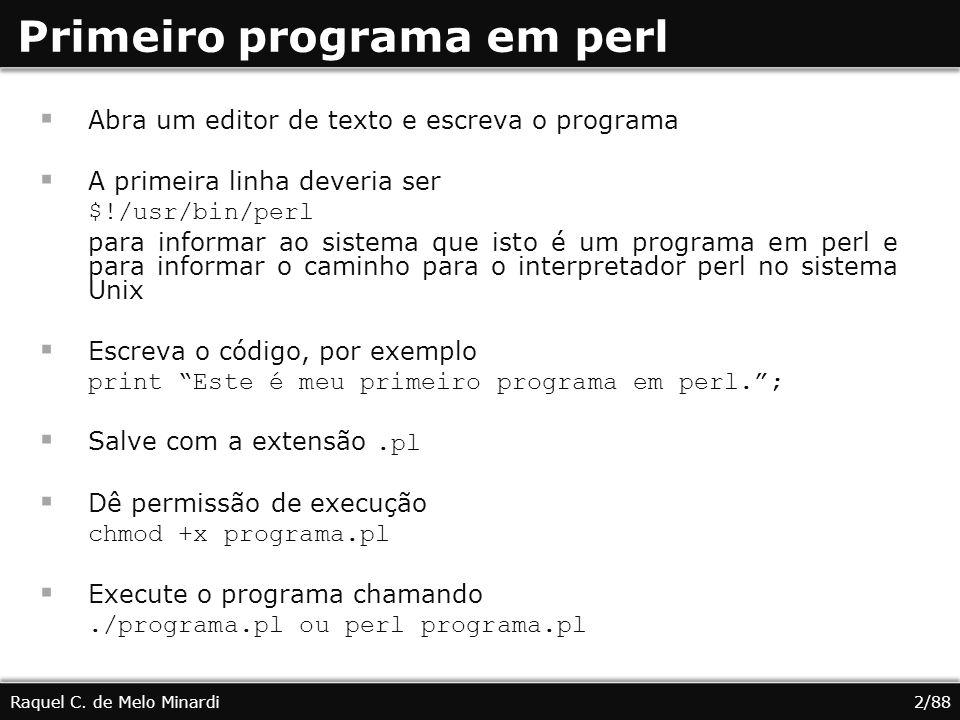 Primeiro programa em perl Abra um editor de texto e escreva o programa A primeira linha deveria ser $!/usr/bin/perl para informar ao sistema que isto é um programa em perl e para informar o caminho para o interpretador perl no sistema Unix Escreva o código, por exemplo print Este é meu primeiro programa em perl.; Salve com a extensão.pl Dê permissão de execução chmod +x programa.pl Execute o programa chamando./programa.pl ou perl programa.pl Raquel C.