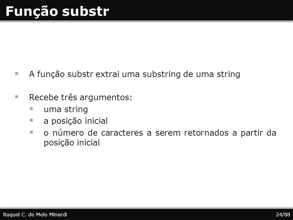 Função substr A função substr extrai uma substring de uma string Recebe três argumentos: uma string a posição inicial o número de caracteres a serem retornados a partir da posição inicial Raquel C.