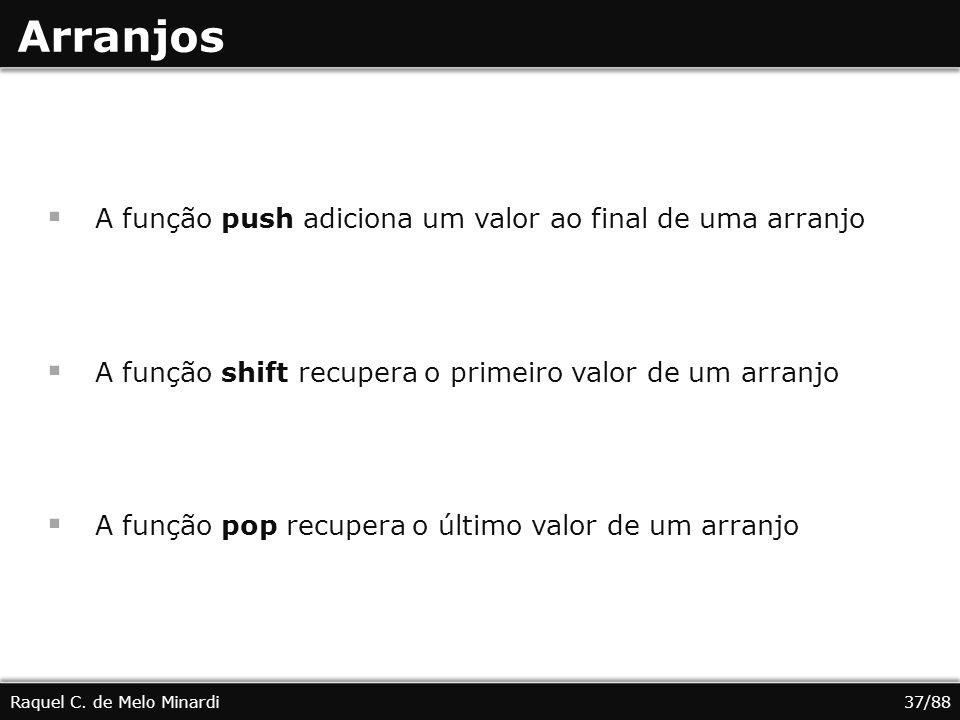 Arranjos A função push adiciona um valor ao final de uma arranjo A função shift recupera o primeiro valor de um arranjo A função pop recupera o último valor de um arranjo Raquel C.