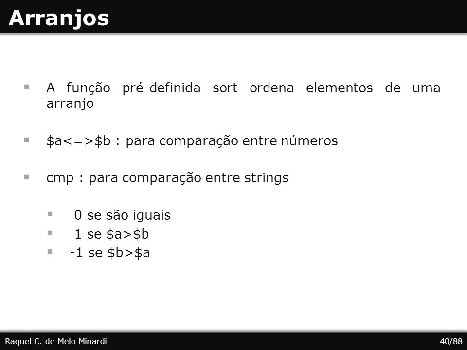 Arranjos A função pré-definida sort ordena elementos de uma arranjo $a $b : para comparação entre números cmp : para comparação entre strings 0 se são iguais 1 se $a>$b -1 se $b>$a Raquel C.