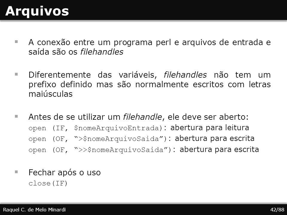 Arquivos A conexão entre um programa perl e arquivos de entrada e saída são os filehandles Diferentemente das variáveis, filehandles não tem um prefixo definido mas são normalmente escritos com letras maiúsculas Antes de se utilizar um filehandle, ele deve ser aberto: open (IF, $nomeArquivoEntrada) : abertura para leitura open (OF, >$nomeArquivoSaida) : abertura para escrita open (OF, >>$nomeArquivoSaida) : abertura para escrita Fechar após o uso close(IF) Raquel C.