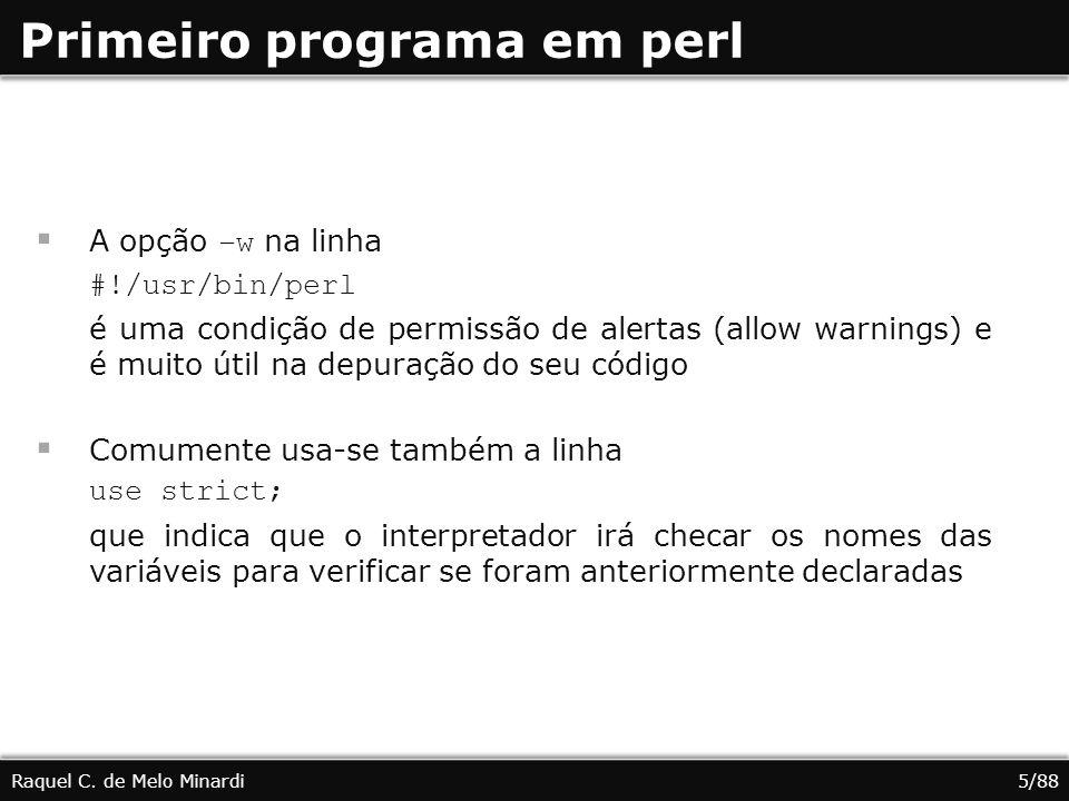 Primeiro programa em perl A opção –w na linha #!/usr/bin/perl é uma condição de permissão de alertas (allow warnings) e é muito útil na depuração do s