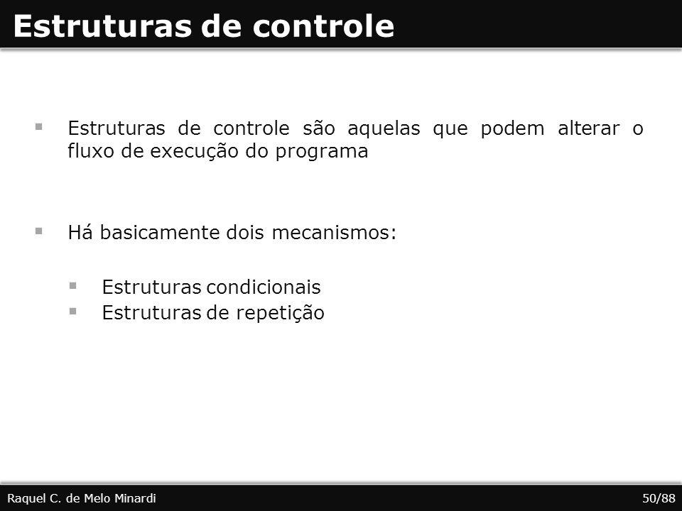 Estruturas de controle Estruturas de controle são aquelas que podem alterar o fluxo de execução do programa Há basicamente dois mecanismos: Estruturas condicionais Estruturas de repetição Raquel C.