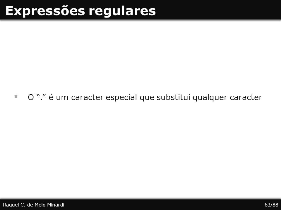 Expressões regulares O. é um caracter especial que substitui qualquer caracter Raquel C. de Melo Minardi63/88