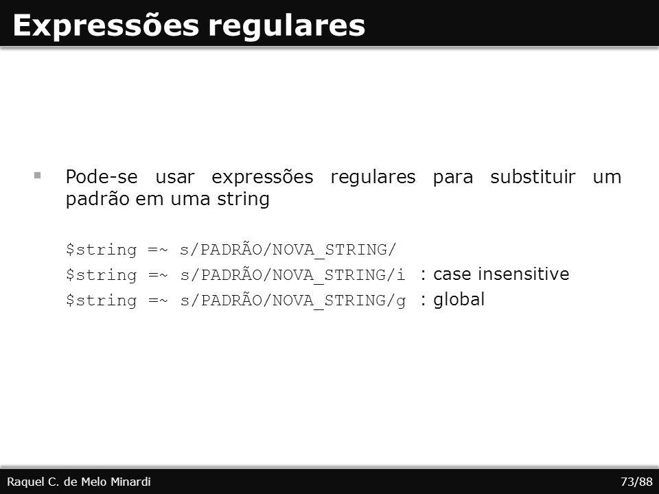 Expressões regulares Pode-se usar expressões regulares para substituir um padrão em uma string $string =~ s/PADRÃO/NOVA_STRING/ $string =~ s/PADRÃO/NOVA_STRING/i : case insensitive $string =~ s/PADRÃO/NOVA_STRING/g : global Raquel C.