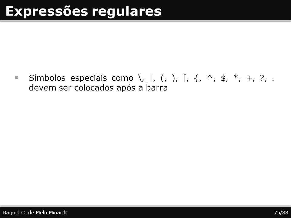 Expressões regulares Símbolos especiais como \, |, (, ), [, {, ^, $, *, +, ?,. devem ser colocados após a barra Raquel C. de Melo Minardi75/88