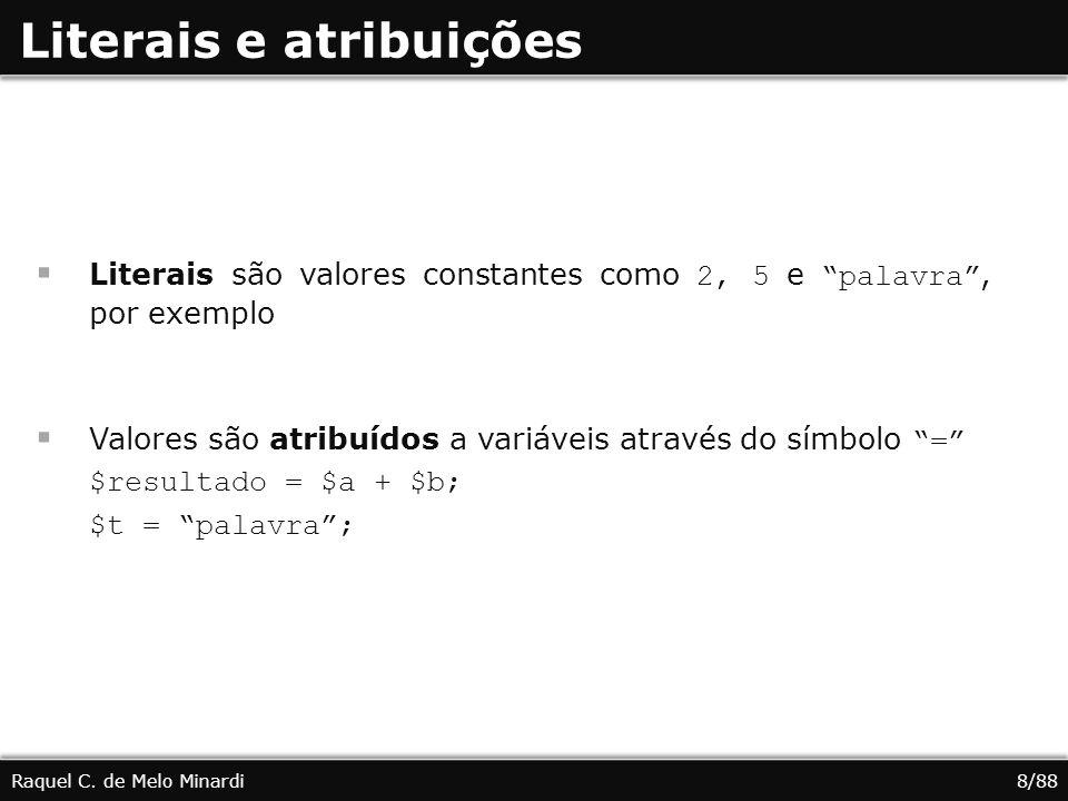 Literais e atribuições Literais são valores constantes como 2, 5 e palavra, por exemplo Valores são atribuídos a variáveis através do símbolo = $resultado = $a + $b; $t = palavra; Raquel C.