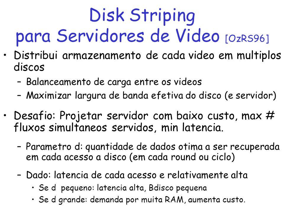 Distribui armazenamento de cada video em multiplos discos –Balanceamento de carga entre os videos –Maximizar largura de banda efetiva do disco (e serv