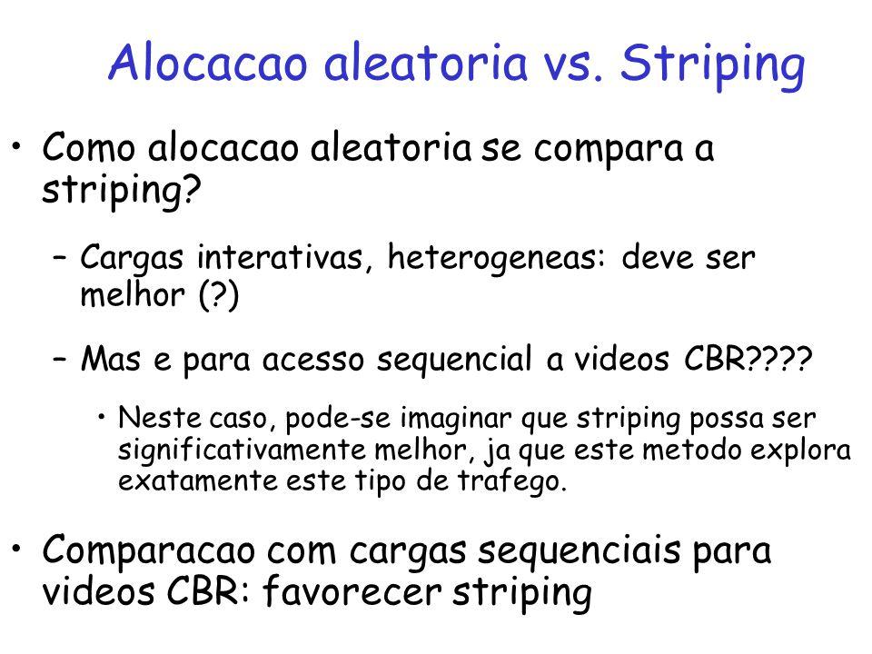 Como alocacao aleatoria se compara a striping? –Cargas interativas, heterogeneas: deve ser melhor (?) –Mas e para acesso sequencial a videos CBR???? N