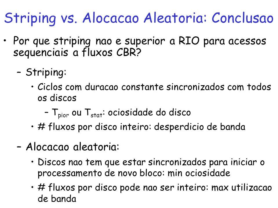 Por que striping nao e superior a RIO para acessos sequenciais a fluxos CBR? –Striping: Ciclos com duracao constante sincronizados com todos os discos