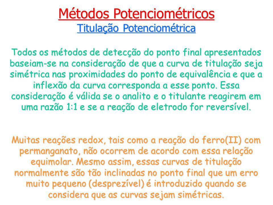 Métodos Potenciométricos Titulação Potenciométrica Todos os métodos de detecção do ponto final apresentados baseiam-se na consideração de que a curva de titulação seja simétrica nas proximidades do ponto de equivalência e que a inflexão da curva corresponda a esse ponto.