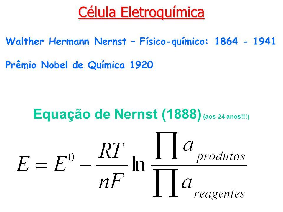 Equação de Nernst (1888) (aos 24 anos!!!) Walther Hermann Nernst – Físico-químico: 1864 - 1941 Prêmio Nobel de Química 1920 Célula Eletroquímica