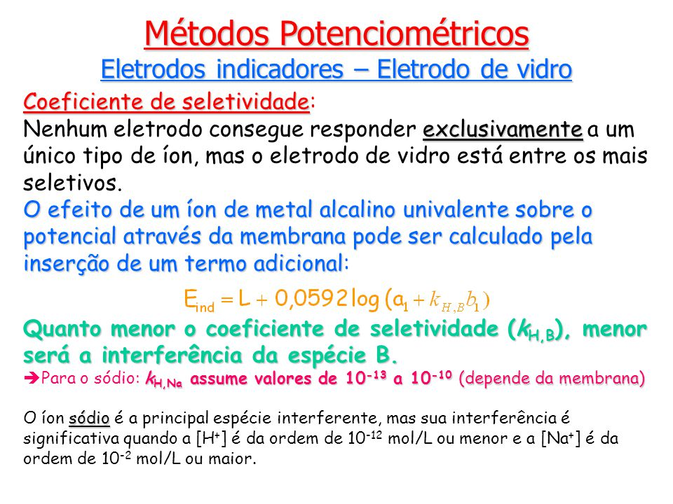Coeficiente de seletividade Coeficiente de seletividade: exclusivamente Nenhum eletrodo consegue responder exclusivamente a um único tipo de íon, mas o eletrodo de vidro está entre os mais seletivos.