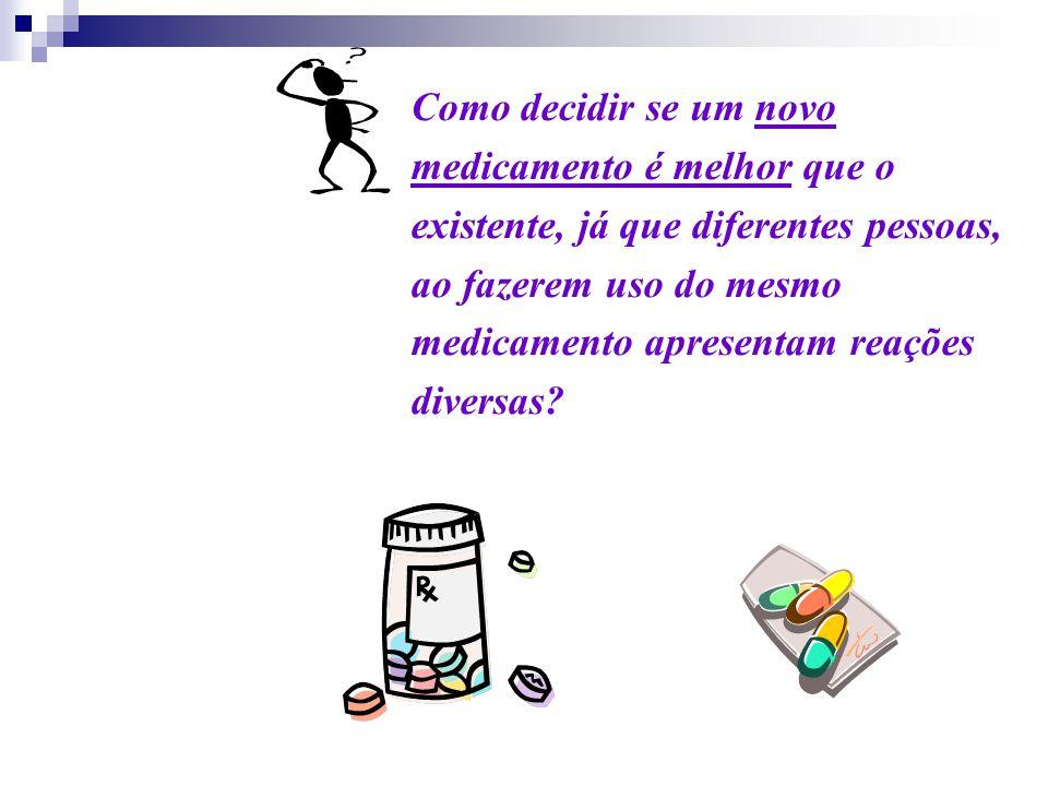 Como decidir se um novo medicamento é melhor que o existente, já que diferentes pessoas, ao fazerem uso do mesmo medicamento apresentam reações divers