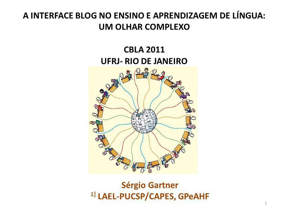 A INTERFACE BLOG NO ENSINO E APRENDIZAGEM DE LÍNGUA: UM OLHAR COMPLEXO CBLA 2011 UFRJ- RIO DE JANEIRO Sérgio Gartner 1] LAEL-PUCSP/CAPES, GPeAHF 1