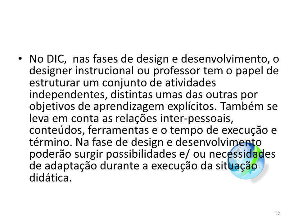 No DIC, nas fases de design e desenvolvimento, o designer instrucional ou professor tem o papel de estruturar um conjunto de atividades independentes,