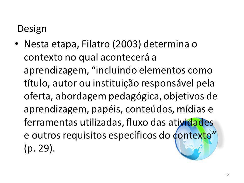 Design Nesta etapa, Filatro (2003) determina o contexto no qual acontecerá a aprendizagem, incluindo elementos como título, autor ou instituição responsável pela oferta, abordagem pedagógica, objetivos de aprendizagem, papéis, conteúdos, mídias e ferramentas utilizadas, fluxo das atividades e outros requisitos específicos do contexto (p.
