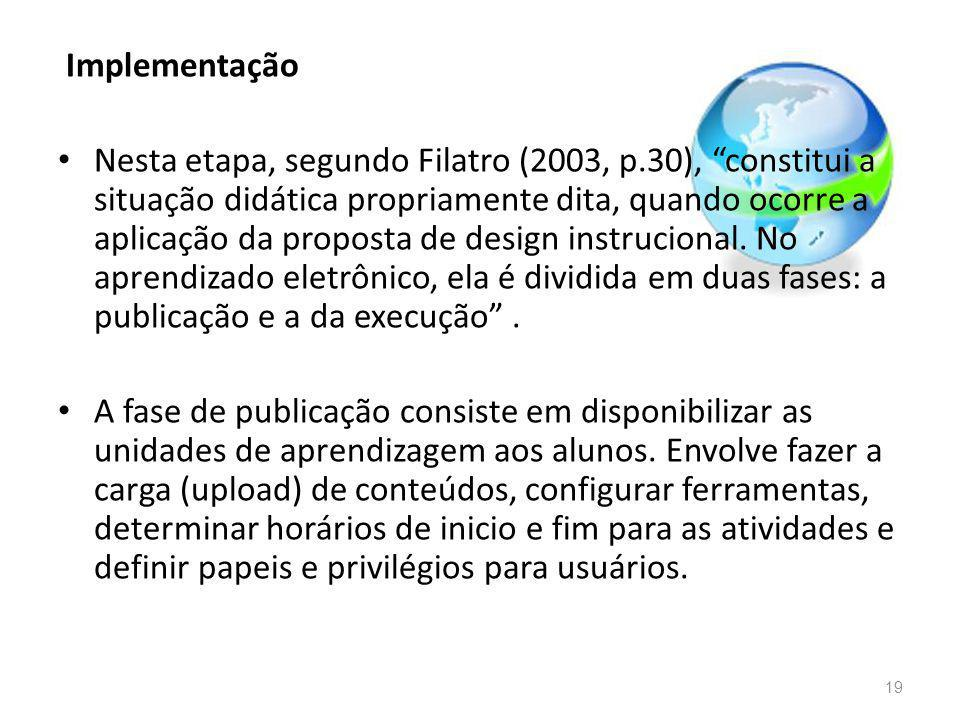 Implementação Nesta etapa, segundo Filatro (2003, p.30), constitui a situação didática propriamente dita, quando ocorre a aplicação da proposta de design instrucional.