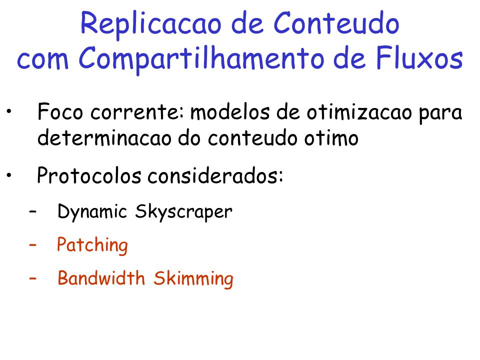 Replicacao de Conteudo com Compartilhamento de Fluxos Foco corrente: modelos de otimizacao para determinacao do conteudo otimo Protocolos considerados: –Dynamic Skyscraper –Patching –Bandwidth Skimming