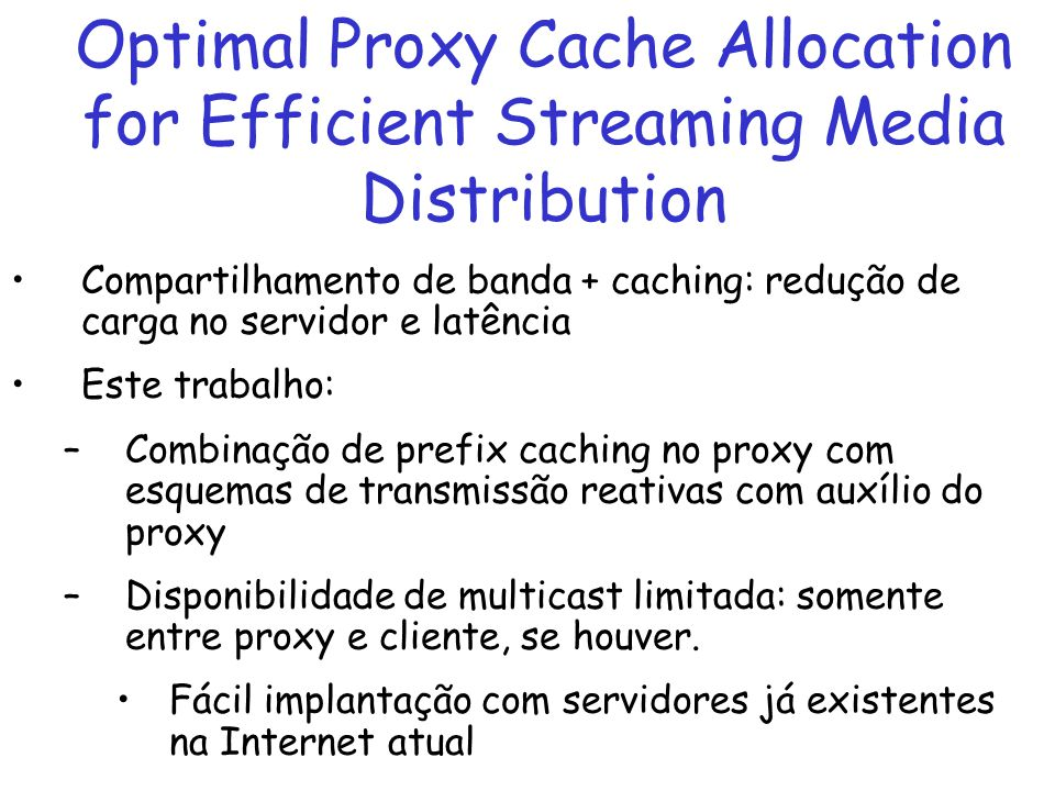 Optimal Proxy Cache Allocation for Efficient Streaming Media Distribution Compartilhamento de banda + caching: redução de carga no servidor e latência