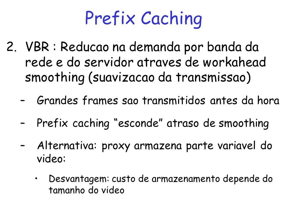 Prefix Caching para Reducao da Latencia Inicial Tamanho do prefixo depende das propriedades de desempenho entre servidor e proxy –Se atraso no servidor entre d min e d max e latencia maxima permitida pelo cliente s Caching de prefixo de tamanho max {d max -s, 0} –5 segundos de MPEG-2 – 2.5 3 Mbytes –Prefixo no disco e primeiros frames em RAM Pode armazenar prefixos de diferentes segmentos (inicios de cenas ou marcadores) –Interatividade limitada sem latencia extra –Maior interatividade: tratada no cliente
