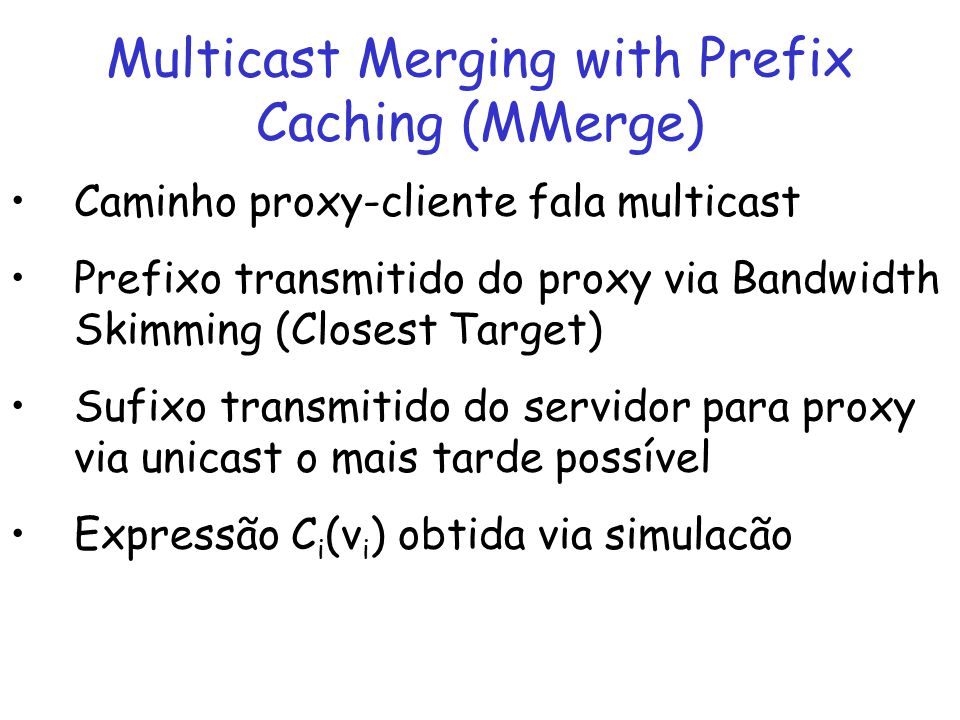 Multicast Merging with Prefix Caching (MMerge) Caminho proxy-cliente fala multicast Prefixo transmitido do proxy via Bandwidth Skimming (Closest Targe