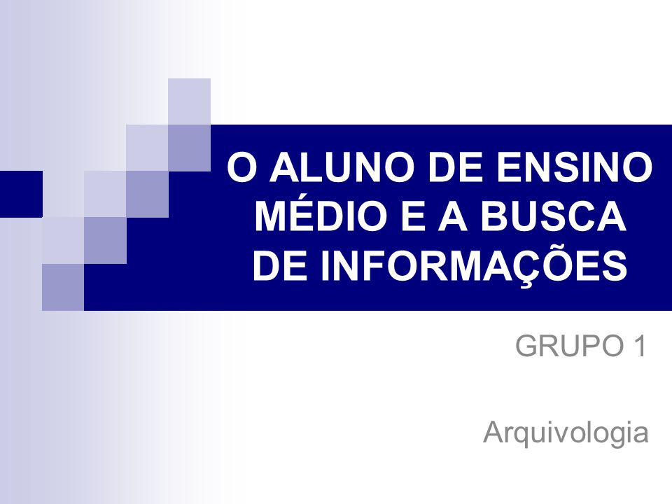 O ALUNO DE ENSINO MÉDIO E A BUSCA DE INFORMAÇÕES GRUPO 1 Arquivologia