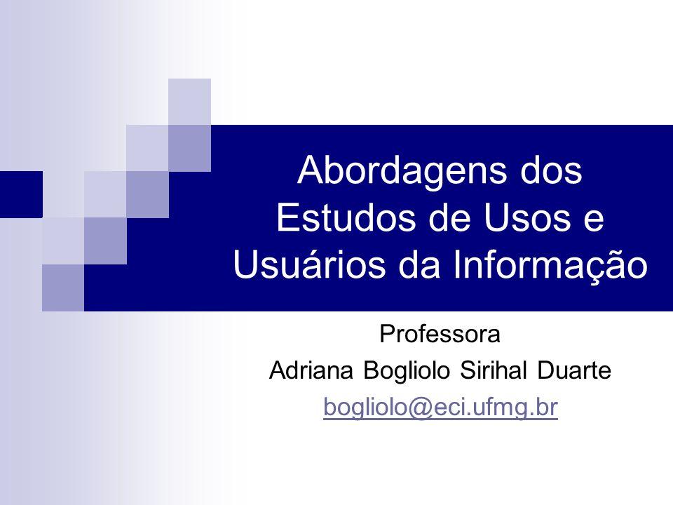 Abordagens dos Estudos de Usos e Usuários da Informação Professora Adriana Bogliolo Sirihal Duarte bogliolo@eci.ufmg.br
