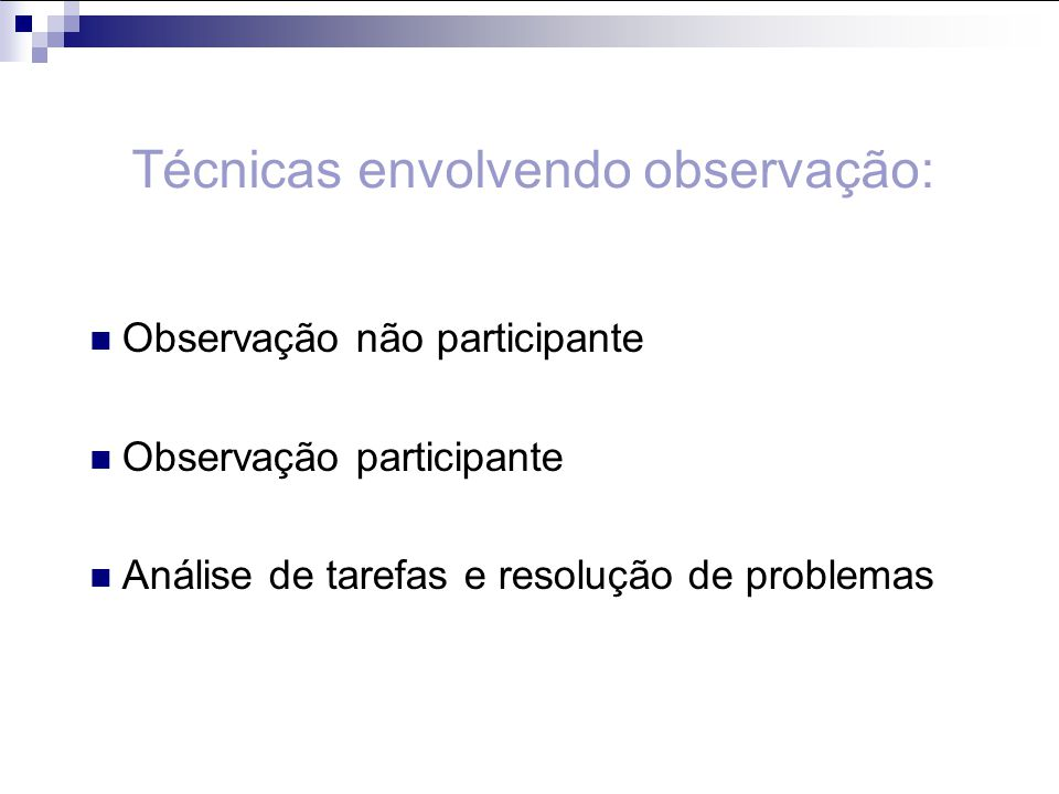 Observação não participante Observação participante Análise de tarefas e resolução de problemas Técnicas envolvendo observação: