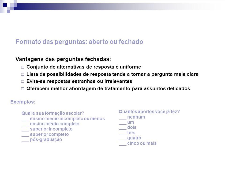 Formato das perguntas: aberto ou fechado Vantagens das perguntas fechadas: Conjunto de alternativas de resposta é uniforme Lista de possibilidades de