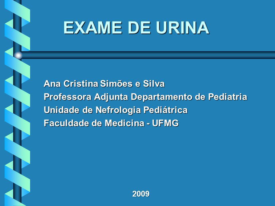 2009 EXAME DE URINA Ana Cristina Simões e Silva Professora Adjunta Departamento de Pediatria Unidade de Nefrologia Pediátrica Faculdade de Medicina - UFMG