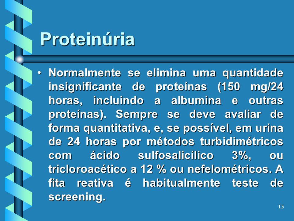 15 Proteinúria Normalmente se elimina uma quantidade insignificante de proteínas (150 mg/24 horas, incluindo a albumina e outras proteínas).