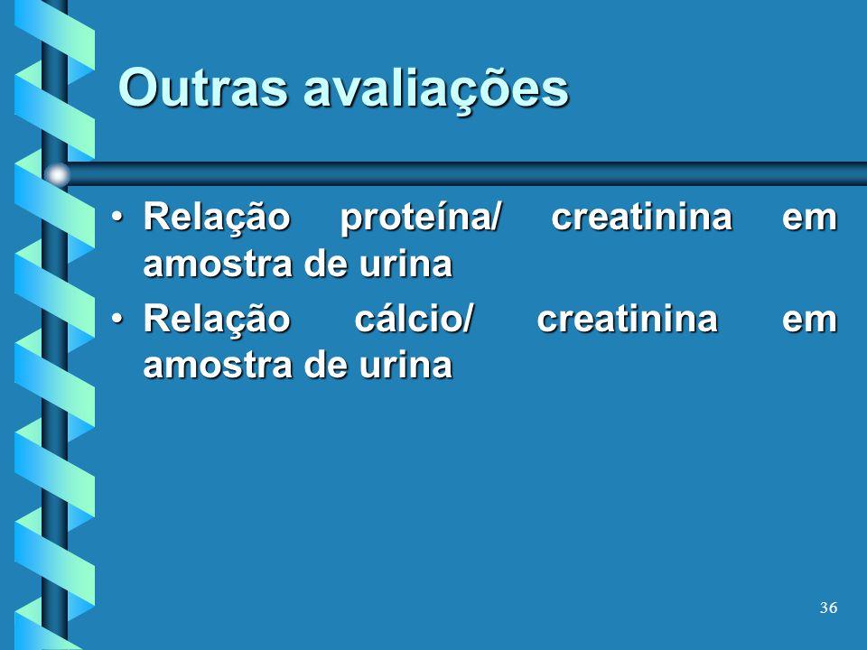 Outras avaliações Relação proteína/ creatinina em amostra de urinaRelação proteína/ creatinina em amostra de urina Relação cálcio/ creatinina em amostra de urinaRelação cálcio/ creatinina em amostra de urina 36