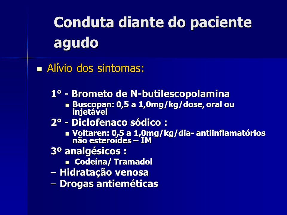 Conduta diante do paciente agudo Alívio dos sintomas: Alívio dos sintomas: 1° - Brometo de N-butilescopolamina Buscopan: 0,5 a 1,0mg/kg/dose, oral ou