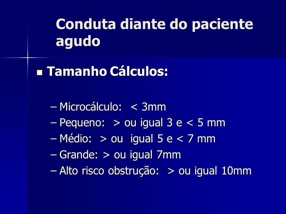 Conduta diante do paciente agudo Tamanho Cálculos: Tamanho Cálculos: –Microcálculo: < 3mm –Pequeno: > ou igual 3 e ou igual 3 e < 5 mm –Médio: > ou ig