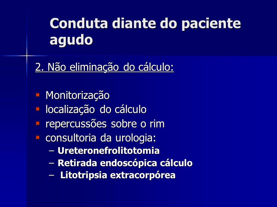 Conduta diante do paciente agudo 2. Não eliminação do cálculo: Monitorização Monitorização localização do cálculo localização do cálculo repercussões